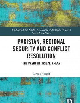 Frooq Yousaf, Pakistan, Regional Security and Conflict Resolution – The Pashtun 'Tribal' Areas (Routledge, Taylor & Francis Group, 2021)